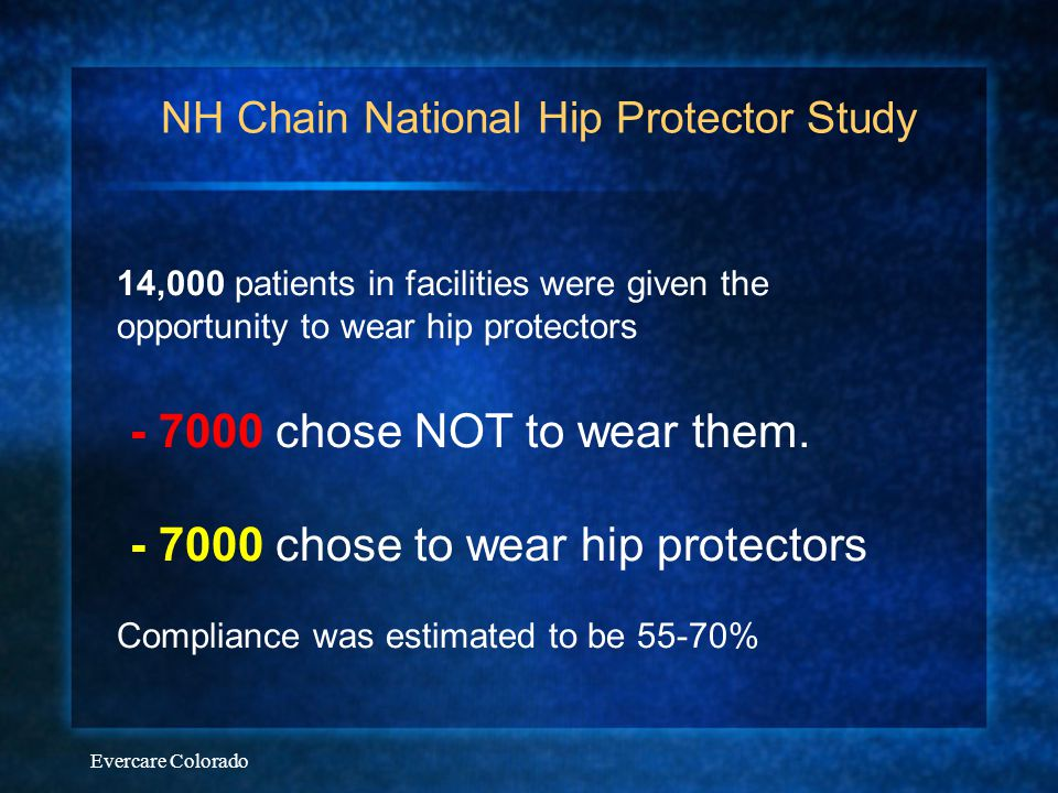 Evercare Colorado NH Chain National Hip Protector Study 14,000 patients in facilities were given the opportunity to wear hip protectors - 7000 chose N