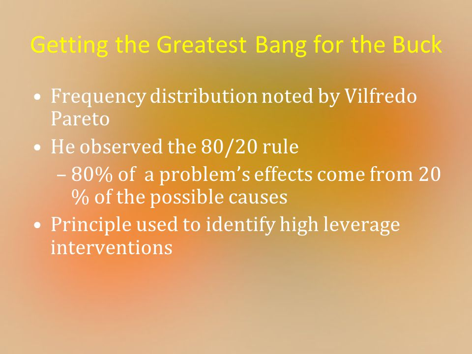 Getting the Greatest Bang for the Buck Frequency distribution noted by Vilfredo Pareto He observed the 80/20 rule –80% of a problem's effects come from 20 % of the possible causes Principle used to identify high leverage interventions