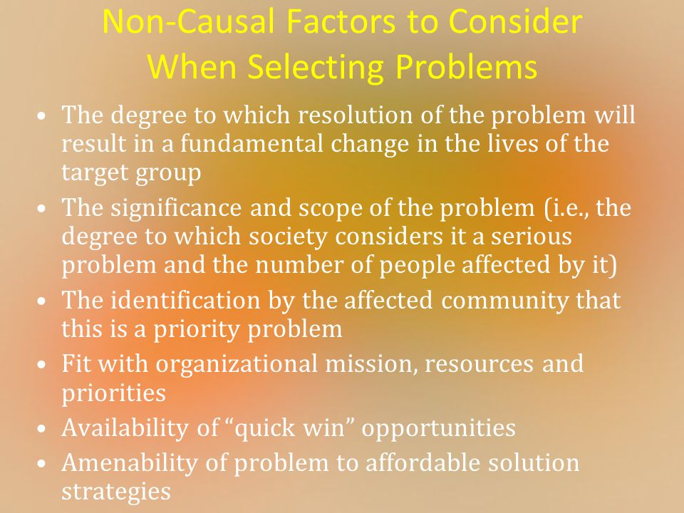 Non-Causal Factors to Consider When Selecting Problems The degree to which resolution of the problem will result in a fundamental change in the lives