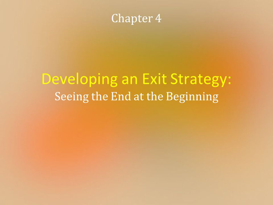 Developing an Exit Strategy: Seeing the End at the Beginning Chapter 4