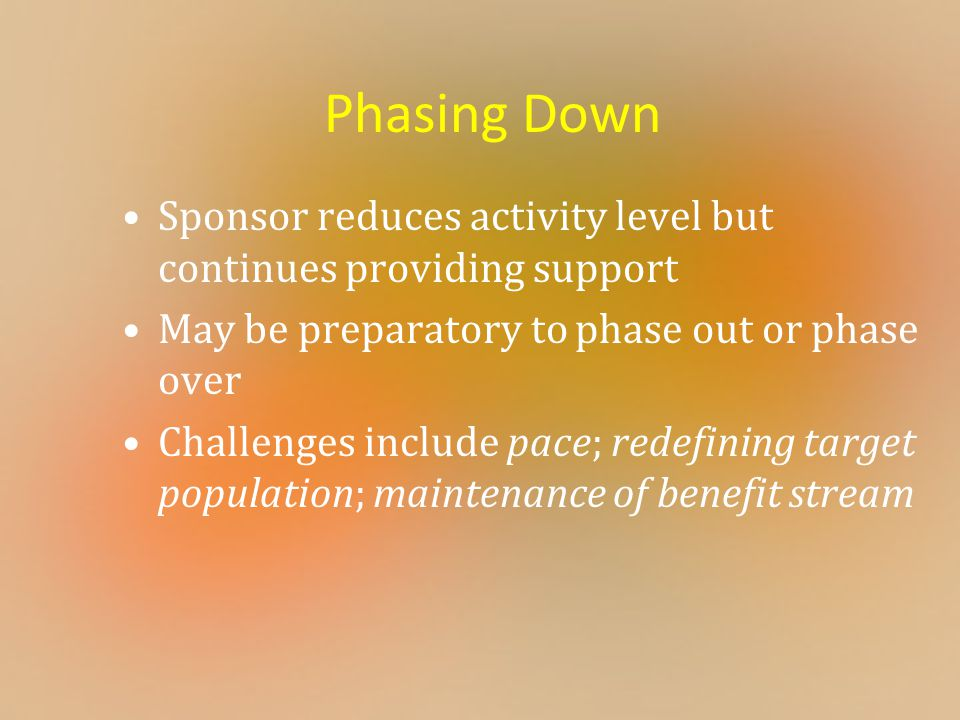 Phasing Down Sponsor reduces activity level but continues providing support May be preparatory to phase out or phase over Challenges include pace; red