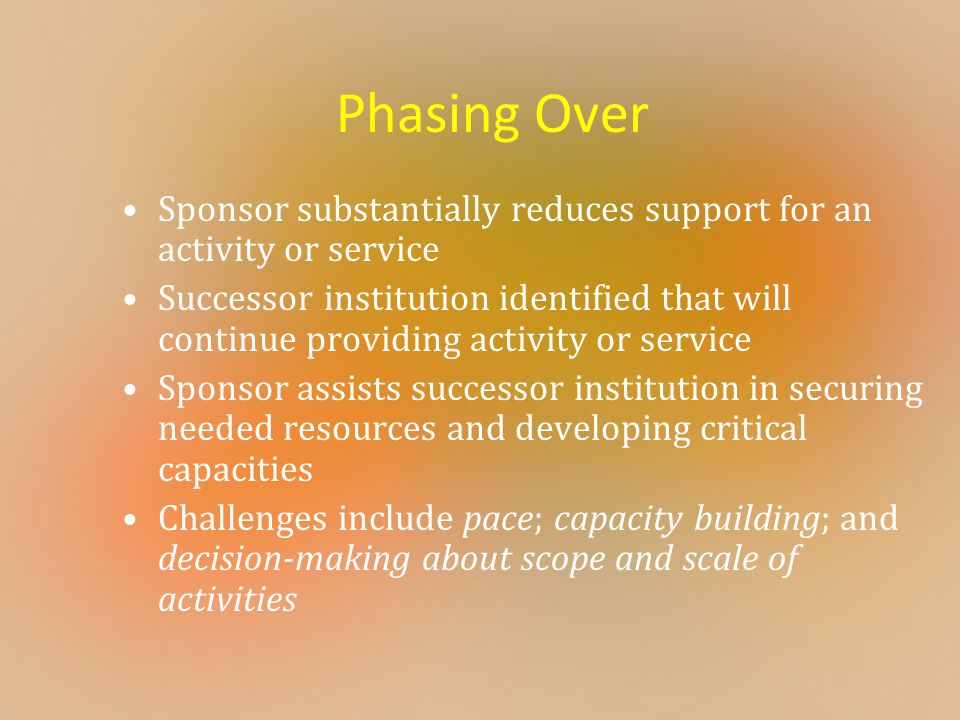 Phasing Over Sponsor substantially reduces support for an activity or service Successor institution identified that will continue providing activity o