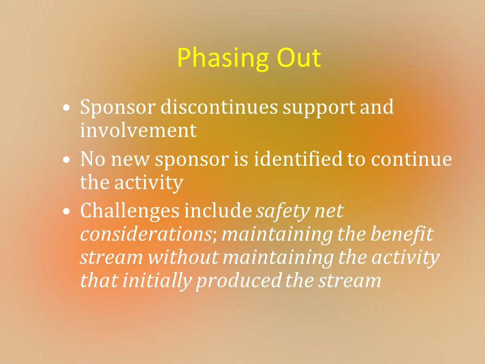 Phasing Out Sponsor discontinues support and involvement No new sponsor is identified to continue the activity Challenges include safety net considerations; maintaining the benefit stream without maintaining the activity that initially produced the stream