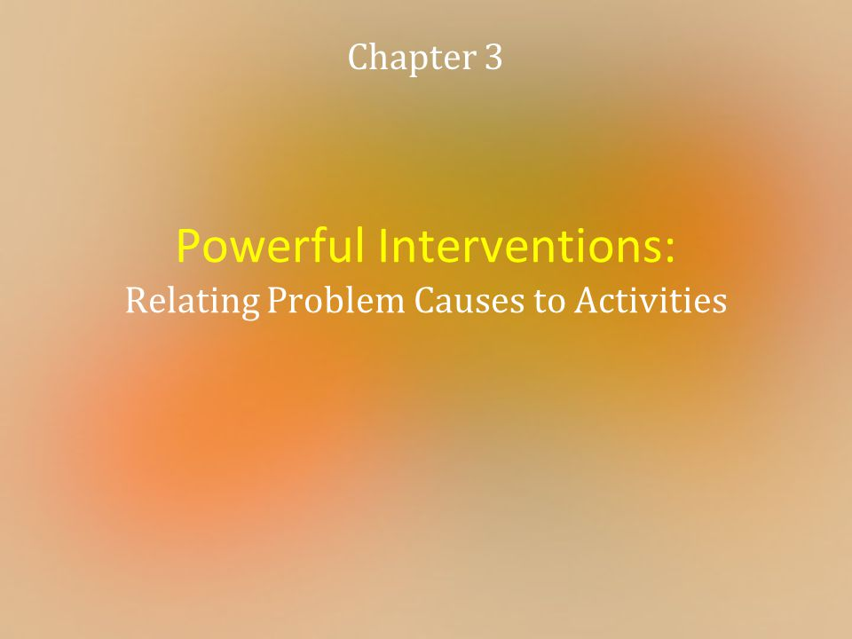 Powerful Interventions: Relating Problem Causes to Activities Chapter 3