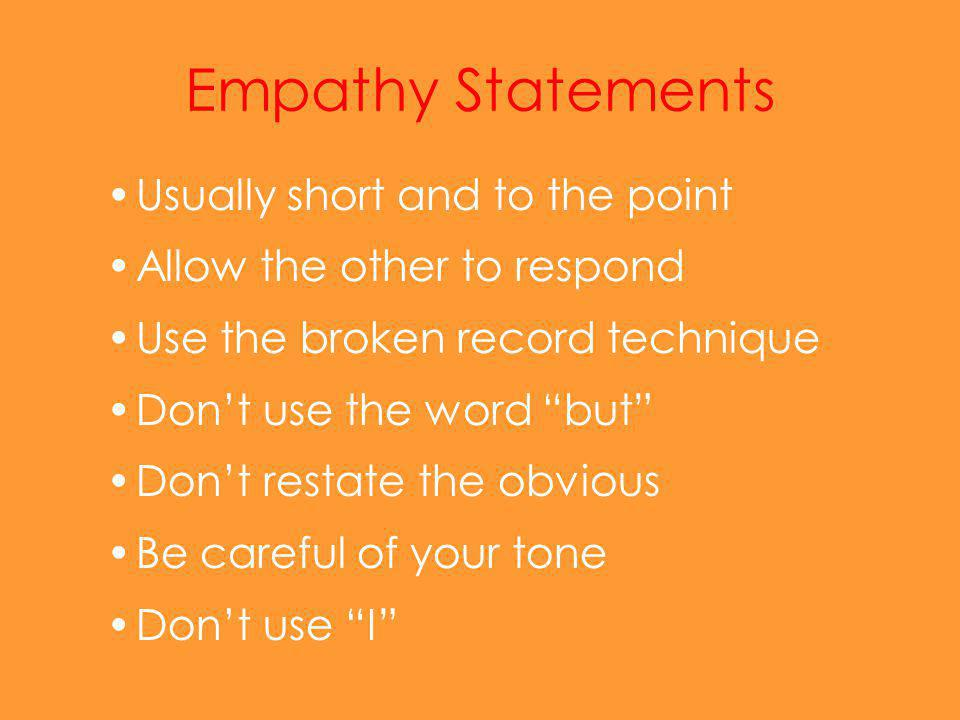 Empathy Statements Usually short and to the point Allow the other to respond Use the broken record technique Don't use the word but Don't restate the obvious Be careful of your tone Don't use I