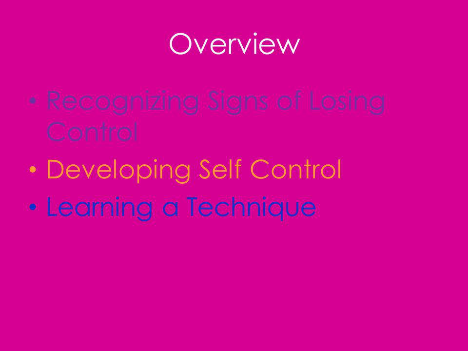 Overview Recognizing Signs of Losing Control Developing Self Control Learning a Technique