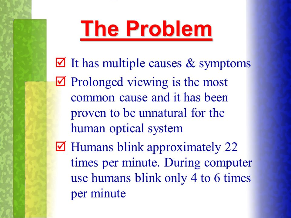 The Problem þIt has multiple causes & symptoms þProlonged viewing is the most common cause and it has been proven to be unnatural for the human optica
