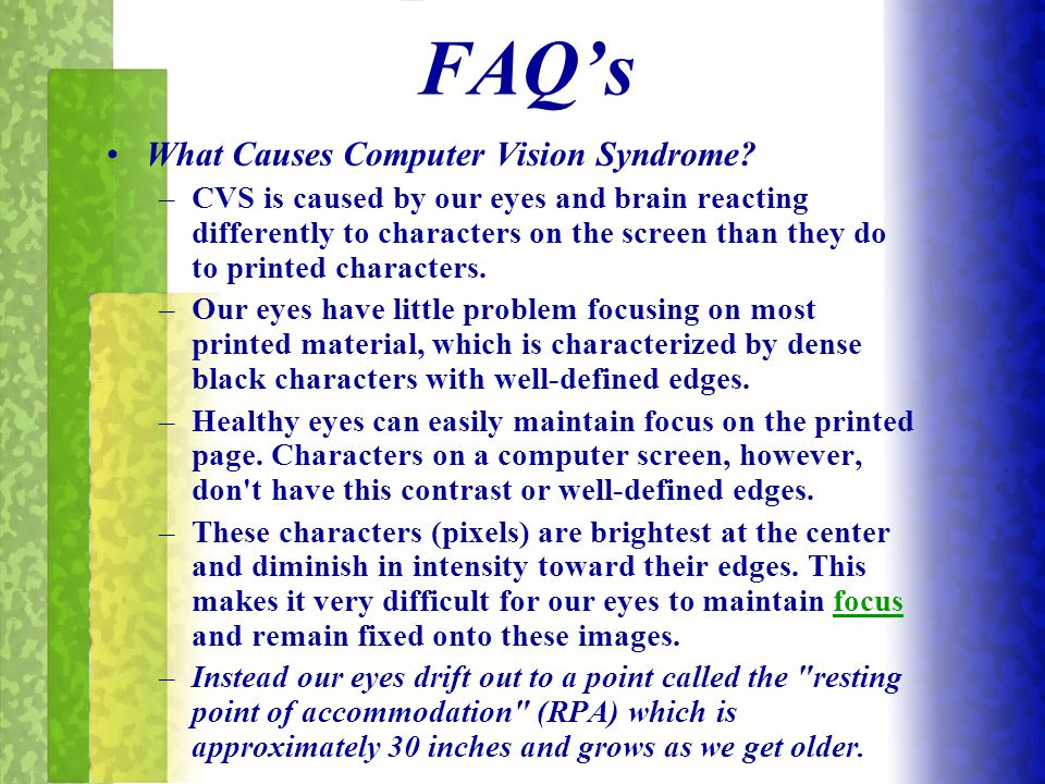 FAQ's What Causes Computer Vision Syndrome? –CVS is caused by our eyes and brain reacting differently to characters on the screen than they do to prin