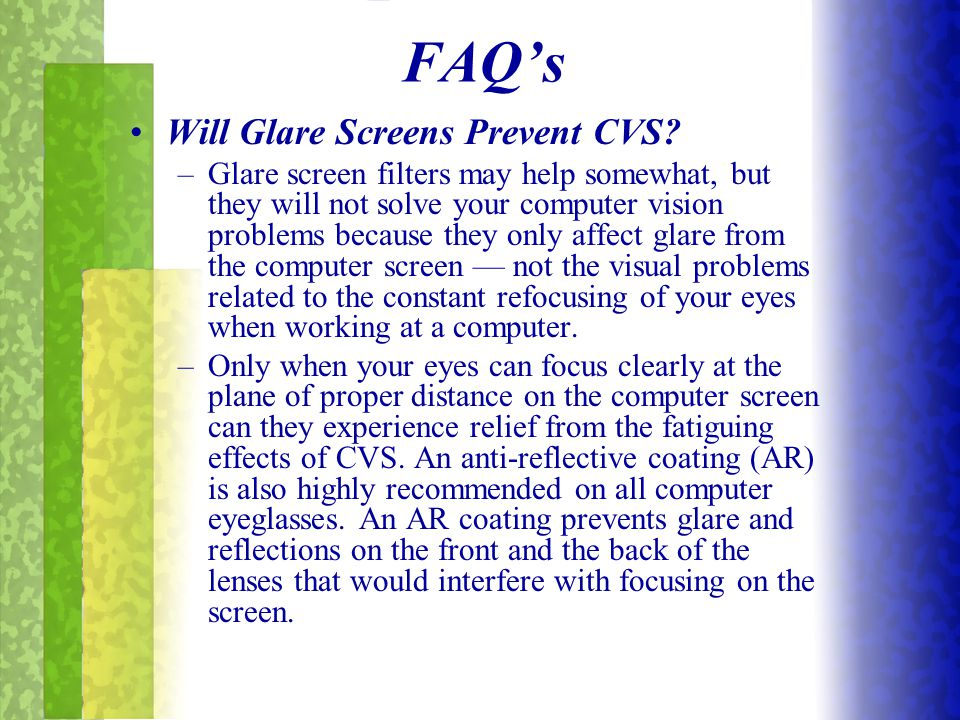 Will Glare Screens Prevent CVS? –Glare screen filters may help somewhat, but they will not solve your computer vision problems because they only affec