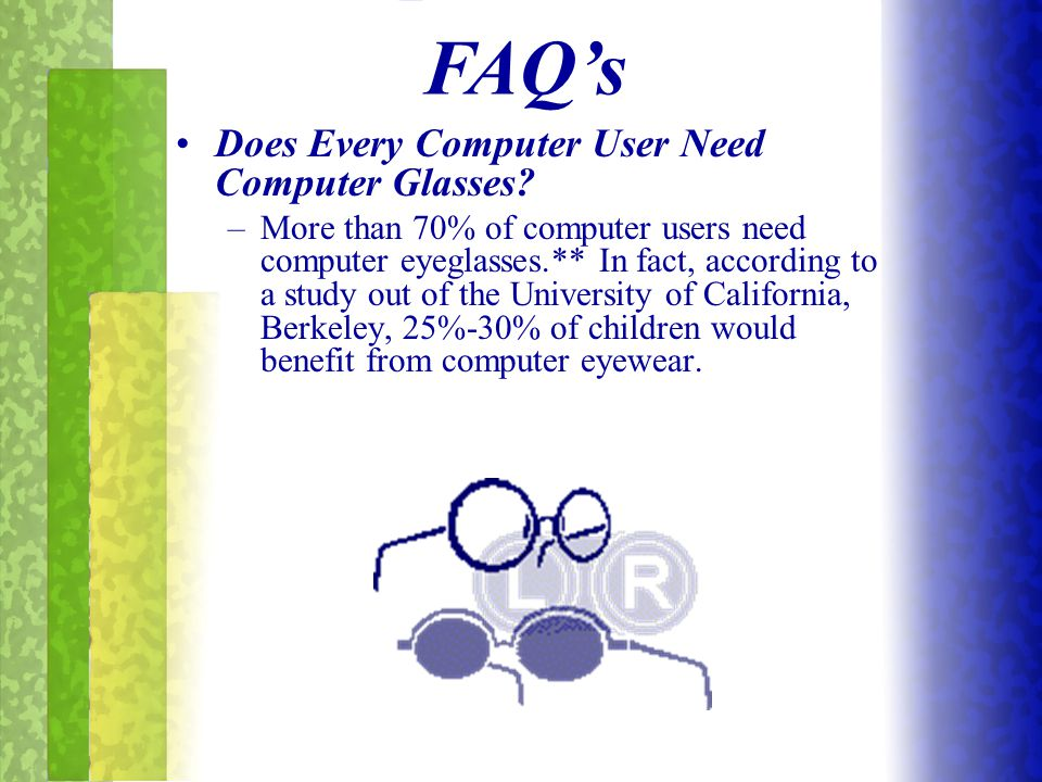 Does Every Computer User Need Computer Glasses? –M–More than 70% of computer users need computer eyeglasses.** In fact, according to a study out of th