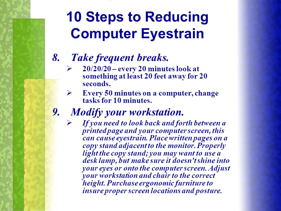 8.Take frequent breaks.  20/20/20 – every 20 minutes look at something at least 20 feet away for 20 seconds.  Every 50 minutes on a computer, change