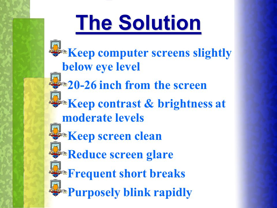 The Solution Keep computer screens slightly below eye level 20-26 inch from the screen Keep contrast & brightness at moderate levels Keep screen clean