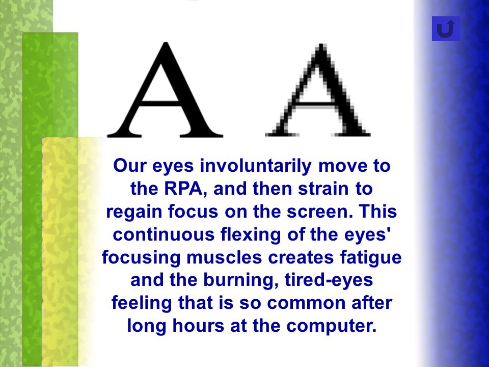 Our eyes involuntarily move to the RPA, and then strain to regain focus on the screen. This continuous flexing of the eyes' focusing muscles creates f