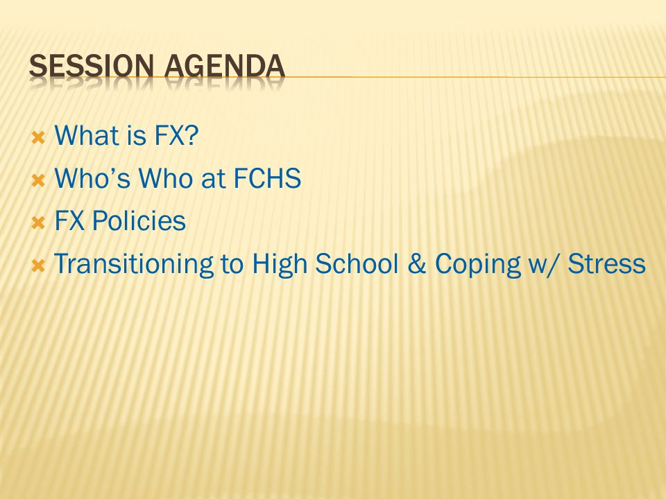  What is FX  Who's Who at FCHS  FX Policies  Transitioning to High School & Coping w/ Stress