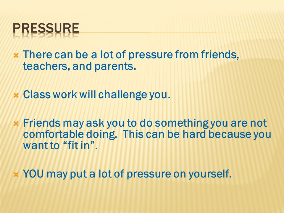  There can be a lot of pressure from friends, teachers, and parents.