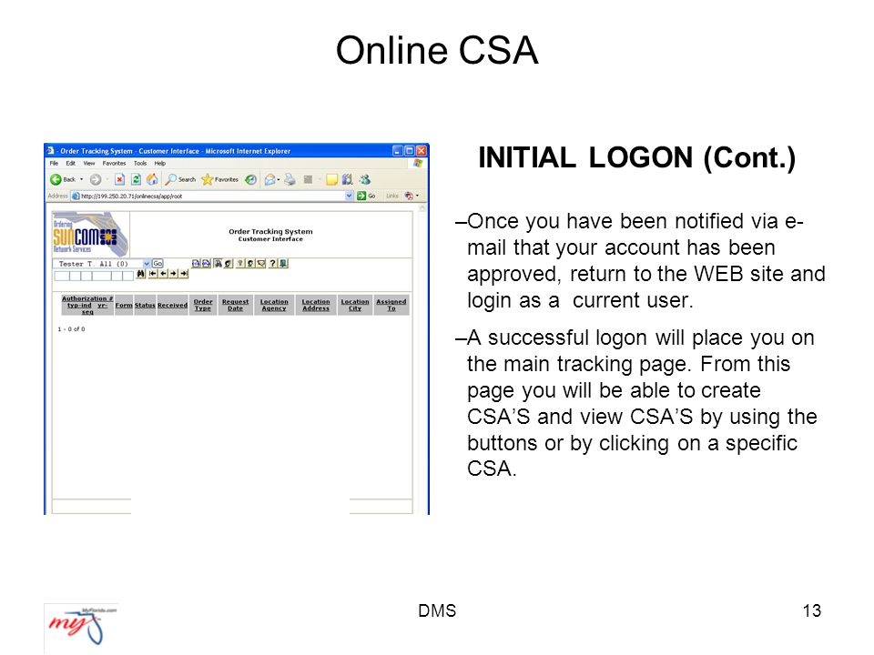 DMS13 Online CSA INITIAL LOGON (Cont.) –Once you have been notified via e- mail that your account has been approved, return to the WEB site and login as a current user.