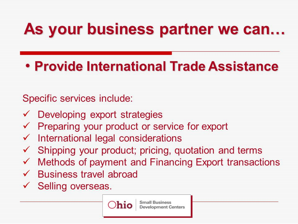 Specific services include: Developing export strategies Preparing your product or service for export International legal considerations Shipping your product; pricing, quotation and terms Methods of payment and Financing Export transactions Business travel abroad Selling overseas.