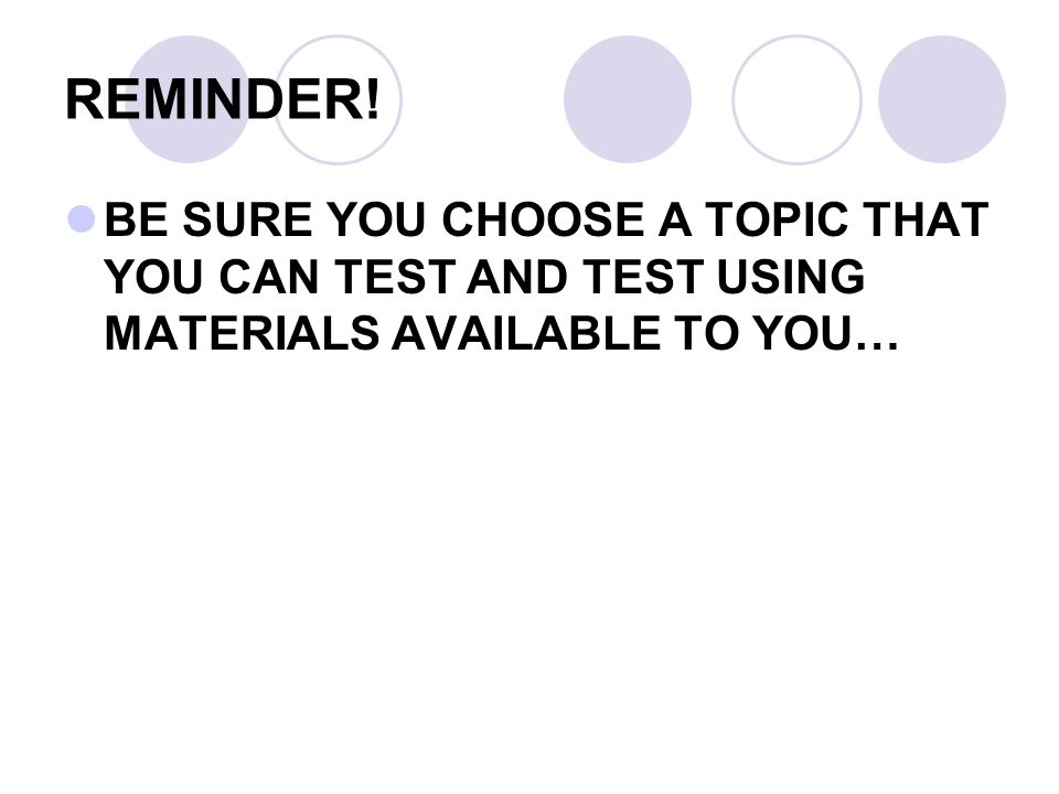 REMINDER! BE SURE YOU CHOOSE A TOPIC THAT YOU CAN TEST AND TEST USING MATERIALS AVAILABLE TO YOU…