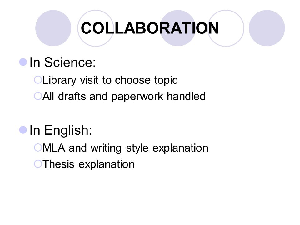 COLLABORATION In Science:  Library visit to choose topic  All drafts and paperwork handled In English:  MLA and writing style explanation  Thesis explanation
