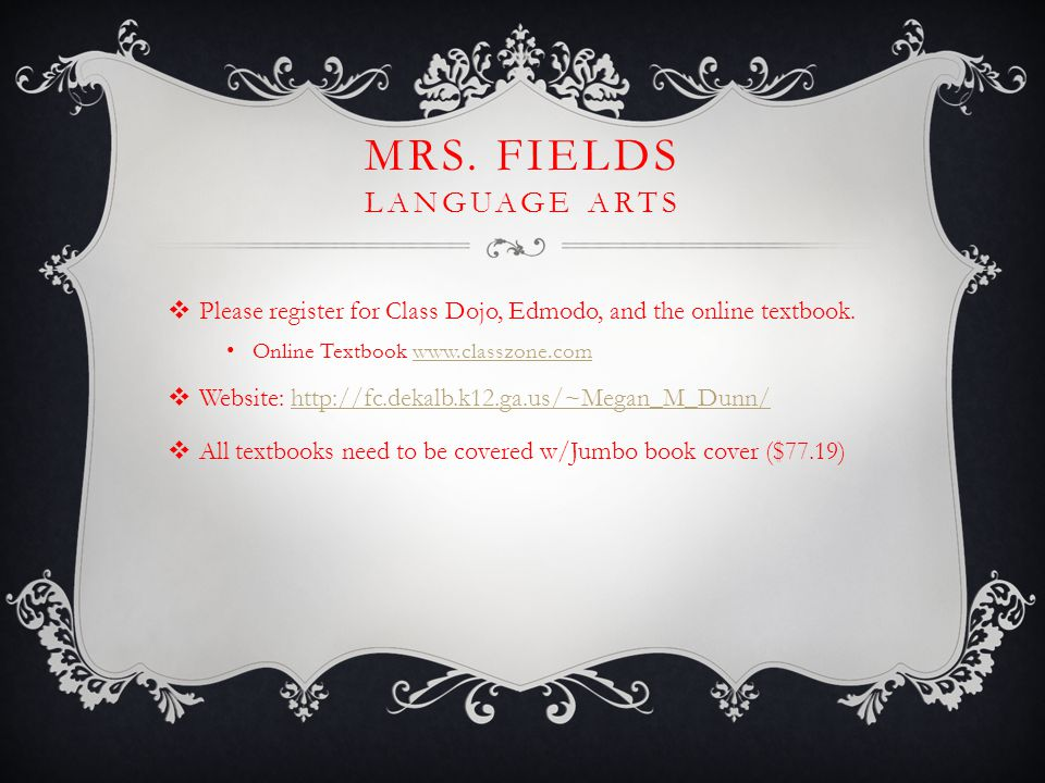 MRS. FIELDS LANGUAGE ARTS  Please register for Class Dojo, Edmodo, and the online textbook.