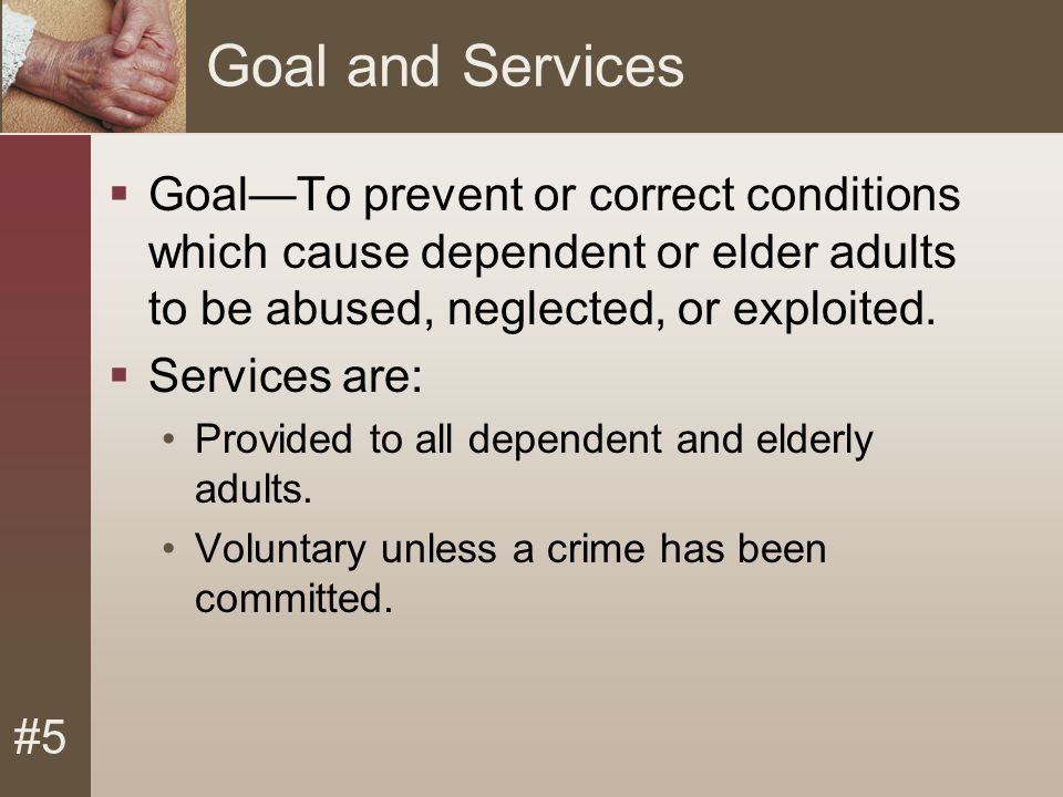 #5 Goal and Services  Goal—To prevent or correct conditions which cause dependent or elder adults to be abused, neglected, or exploited.