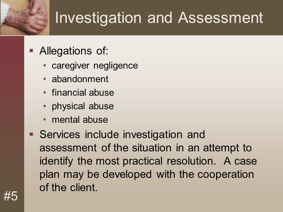 #5 Investigation and Assessment  Allegations of: caregiver negligence abandonment financial abuse physical abuse mental abuse  Services include investigation and assessment of the situation in an attempt to identify the most practical resolution.