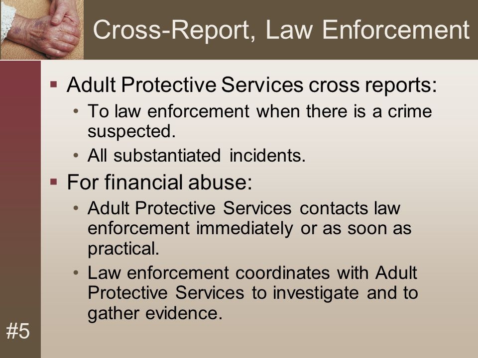 #5 Cross-Report, Law Enforcement  Adult Protective Services cross reports: To law enforcement when there is a crime suspected.