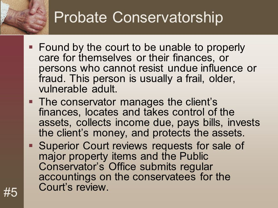 #5 Probate Conservatorship  Found by the court to be unable to properly care for themselves or their finances, or persons who cannot resist undue influence or fraud.