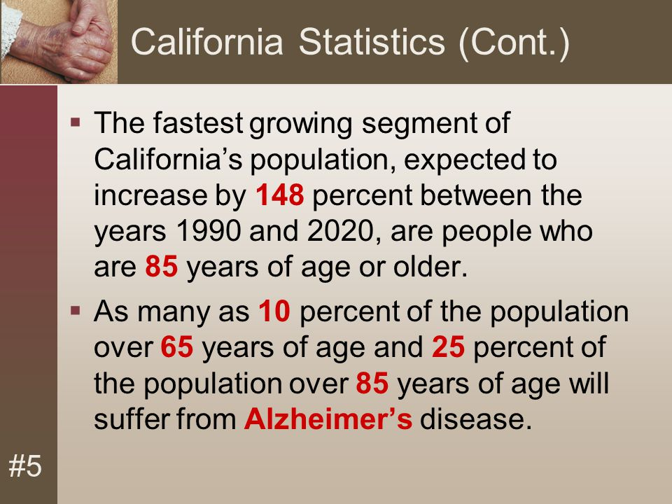#5 California Statistics (Cont.)  The fastest growing segment of California's population, expected to increase by 148 percent between the years 1990 and 2020, are people who are 85 years of age or older.