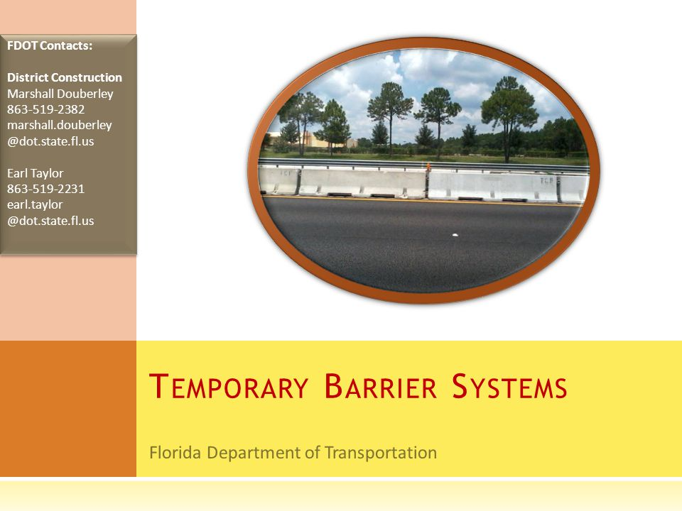 Florida Department of Transportation T EMPORARY B ARRIER S YSTEMS FDOT Contacts: District Construction Marshall Douberley 863-519-2382 marshall.douberley @dot.state.fl.us Earl Taylor 863-519-2231 earl.taylor @dot.state.fl.us FDOT Contacts: District Construction Marshall Douberley 863-519-2382 marshall.douberley @dot.state.fl.us Earl Taylor 863-519-2231 earl.taylor @dot.state.fl.us