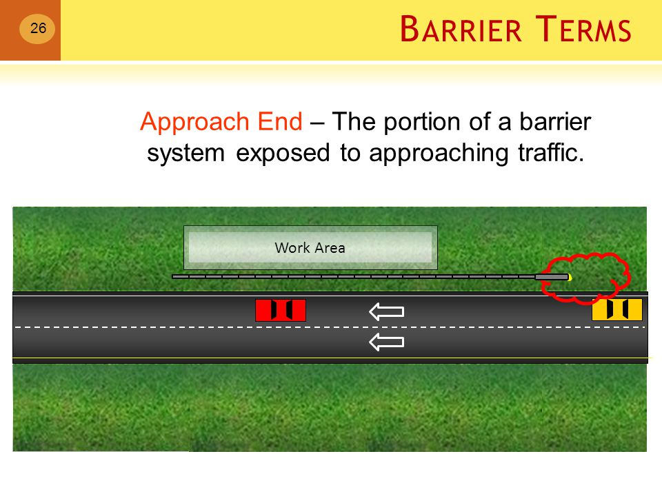 B ARRIER T ERMS Work Area Approach End – The portion of a barrier system exposed to approaching traffic.