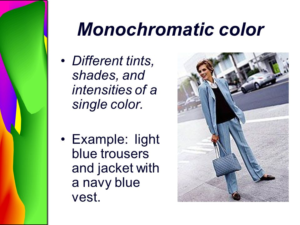 Monochromatic color Different tints, shades, and intensities of a single color. Example: light blue trousers and jacket with a navy blue vest.
