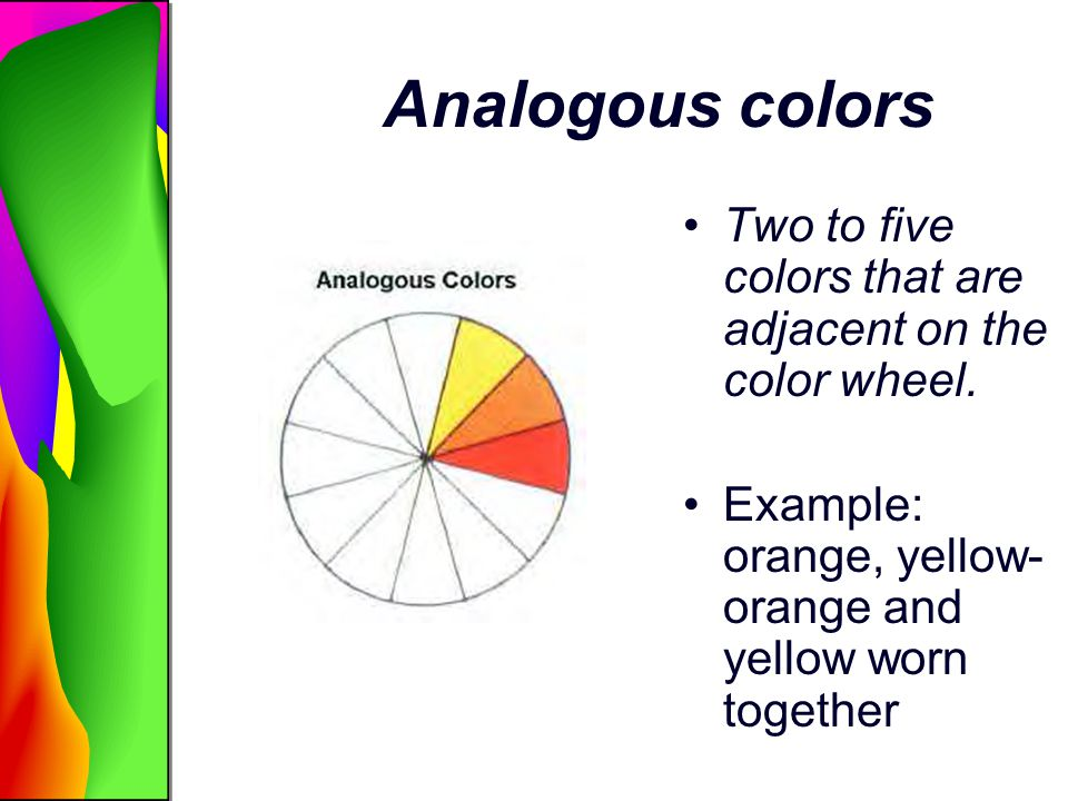 Analogous colors Two to five colors that are adjacent on the color wheel. Example: orange, yellow- orange and yellow worn together