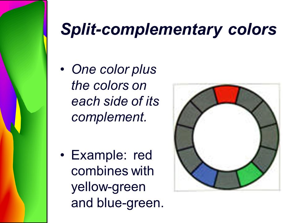 Split-complementary colors One color plus the colors on each side of its complement. Example: red combines with yellow-green and blue-green.