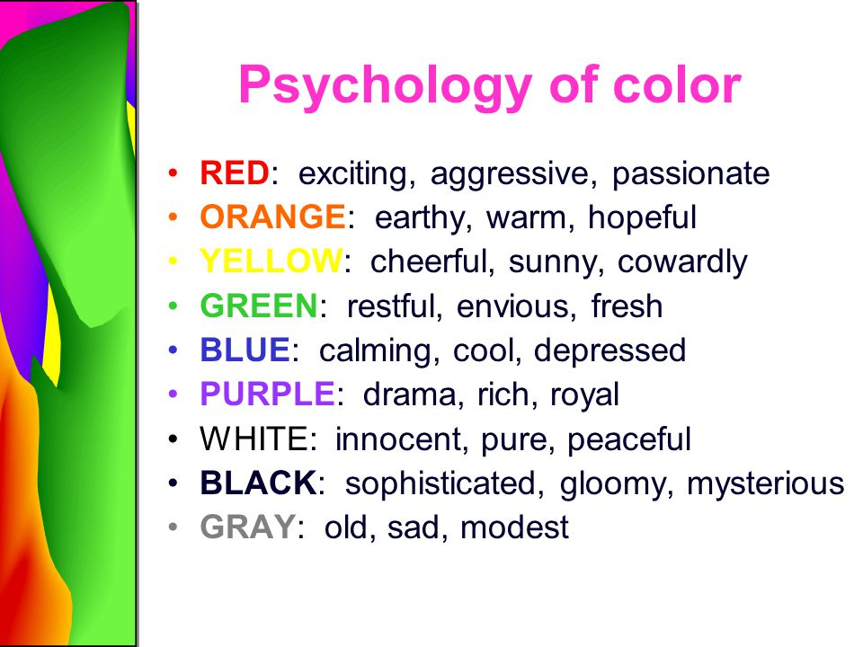 Psychology of color RED: exciting, aggressive, passionate ORANGE: earthy, warm, hopeful YELLOW: cheerful, sunny, cowardly GREEN: restful, envious, fre
