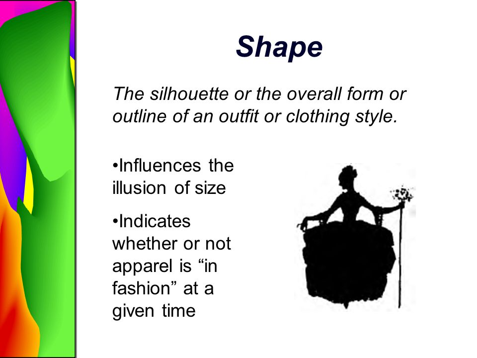 Shape The silhouette or the overall form or outline of an outfit or clothing style. Influences the illusion of size Indicates whether or not apparel i