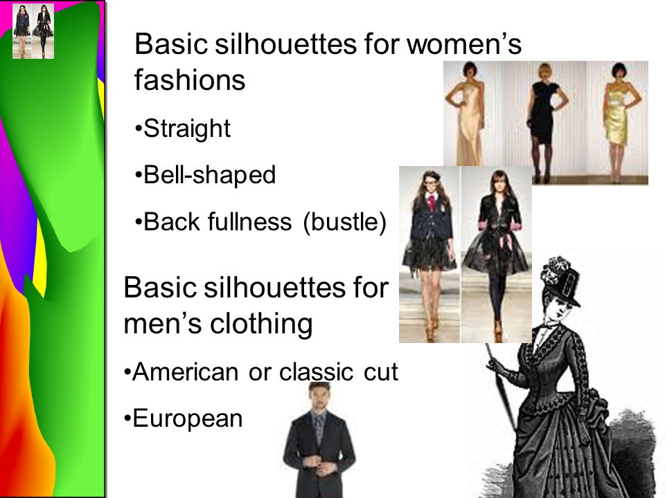 Basic silhouettes for women's fashions Straight Bell-shaped Back fullness (bustle) Basic silhouettes for men's clothing American or classic cut Europe
