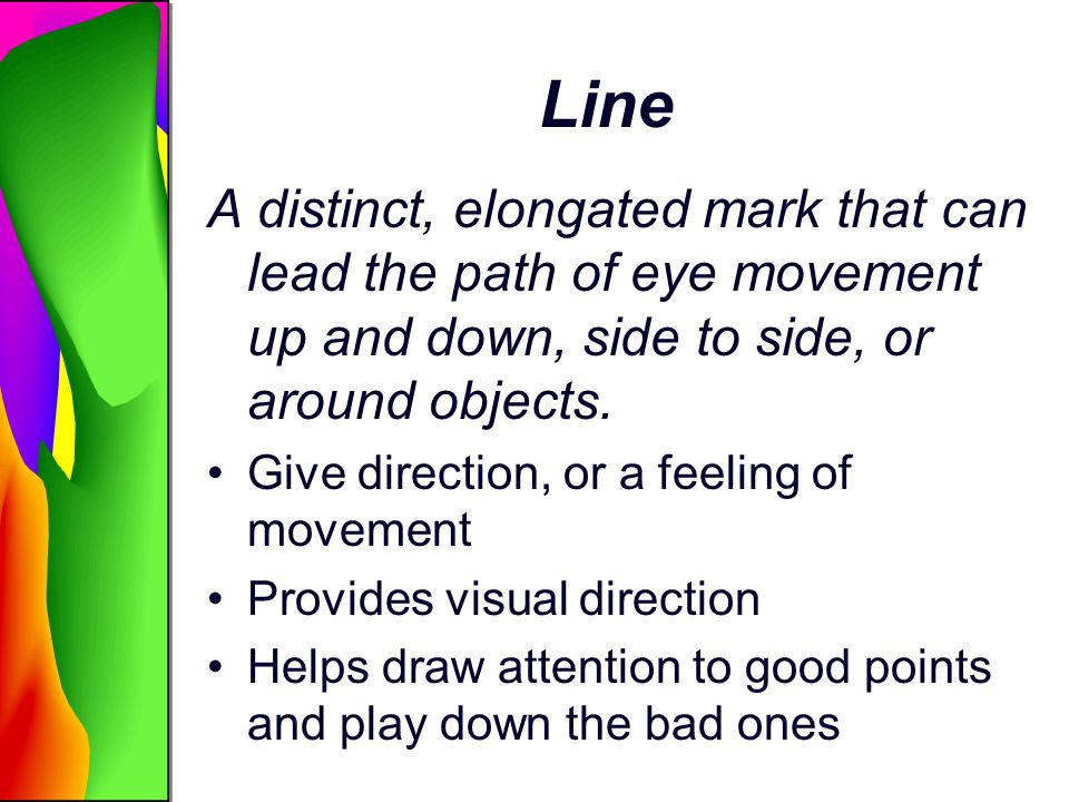 Line A distinct, elongated mark that can lead the path of eye movement up and down, side to side, or around objects. Give direction, or a feeling of m