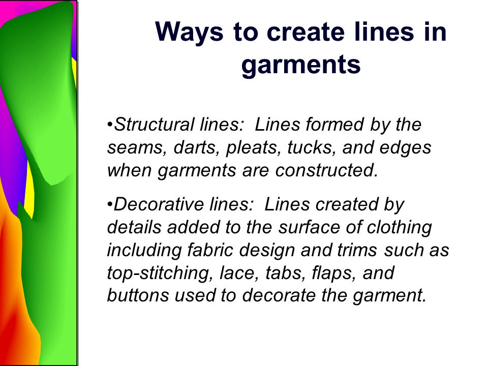 Ways to create lines in garments Structural lines: Lines formed by the seams, darts, pleats, tucks, and edges when garments are constructed. Decorativ