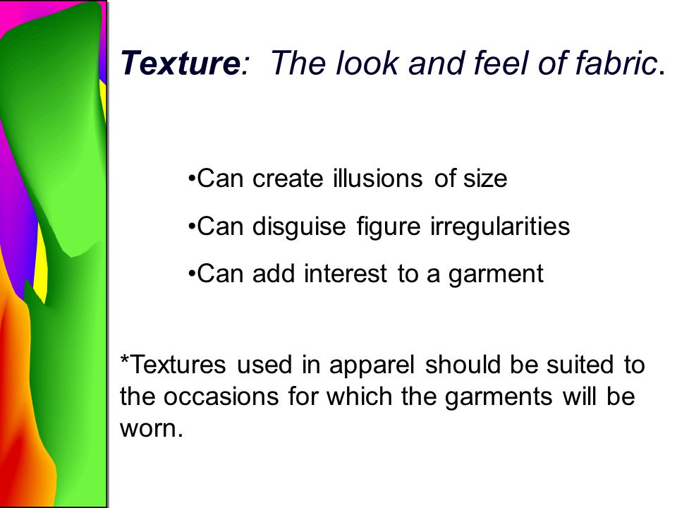 Texture: The look and feel of fabric. Can create illusions of size Can disguise figure irregularities Can add interest to a garment *Textures used in