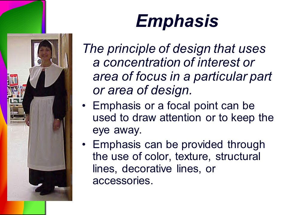 Emphasis The principle of design that uses a concentration of interest or area of focus in a particular part or area of design. Emphasis or a focal po