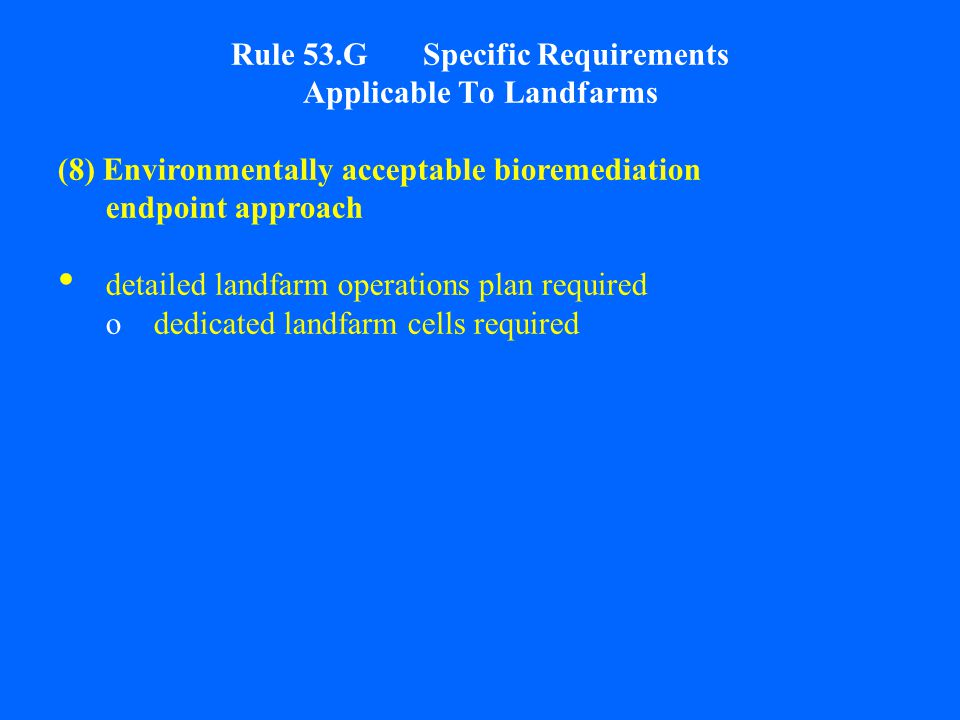 Rule 53.G Specific Requirements Applicable To Landfarms (8) Environmentally acceptable bioremediation endpoint approach detailed landfarm operations plan required odedicated landfarm cells required