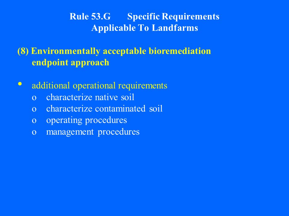 Rule 53.G Specific Requirements Applicable To Landfarms (8) Environmentally acceptable bioremediation endpoint approach additional operational requirements ocharacterize native soil ocharacterize contaminated soil ooperating procedures omanagement procedures