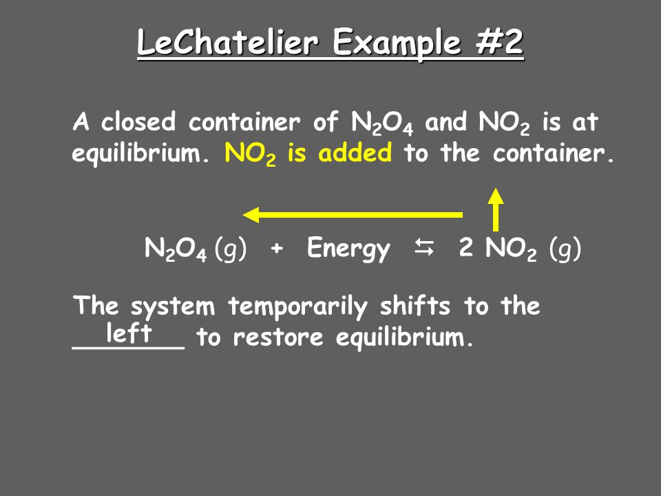 LeChatelier Example #2 A closed container of N 2 O 4 and NO 2 is at equilibrium. NO 2 is added to the container. N 2 O 4 (g) + Energy  2 NO 2 (g) The