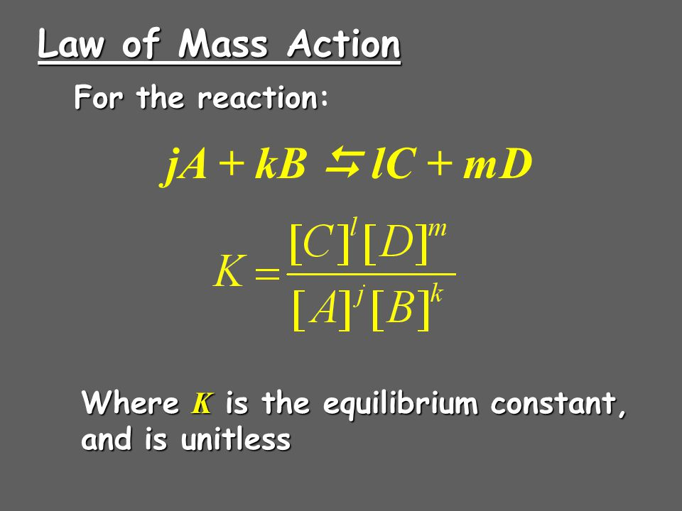 Law of Mass Action For the reaction For the reaction: Where K is the equilibrium constant, and is unitless jA + kB  lC + mD