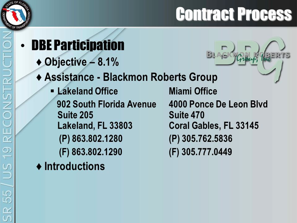 Contract Process DBE Participation ♦ Objective – 8.1% ♦ Assistance - Blackmon Roberts Group  Lakeland OfficeMiami Office 902 South Florida Avenue4000 Ponce De Leon Blvd Suite 205Suite 470 Lakeland, FL 33803Coral Gables, FL 33145 (P) 863.802.1280(P) 305.762.5836 (F) 863.802.1290(F) 305.777.0449 ♦ Introductions