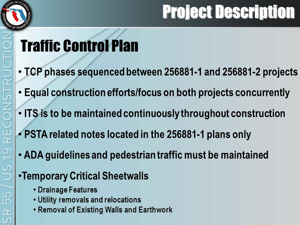 Project Description TCP phases sequenced between 256881-1 and 256881-2 projects Equal construction efforts/focus on both projects concurrently ITS is to be maintained continuously throughout construction PSTA related notes located in the 256881-1 plans only ADA guidelines and pedestrian traffic must be maintained Temporary Critical Sheetwalls Drainage Features Utility removals and relocations Removal of Existing Walls and Earthwork Traffic Control Plan