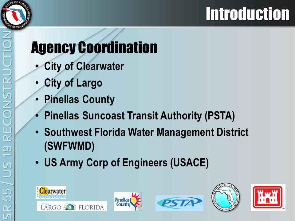 Introduction Agency Coordination City of Clearwater City of Largo Pinellas County Pinellas Suncoast Transit Authority (PSTA) Southwest Florida Water Management District (SWFWMD) US Army Corp of Engineers (USACE)