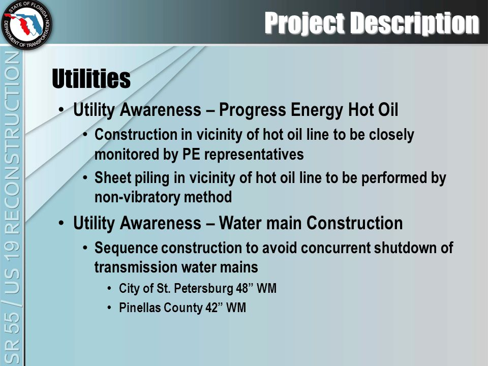 Project Description Utilities Utility Awareness – Progress Energy Hot Oil Construction in vicinity of hot oil line to be closely monitored by PE representatives Sheet piling in vicinity of hot oil line to be performed by non-vibratory method Utility Awareness – Water main Construction Sequence construction to avoid concurrent shutdown of transmission water mains City of St.