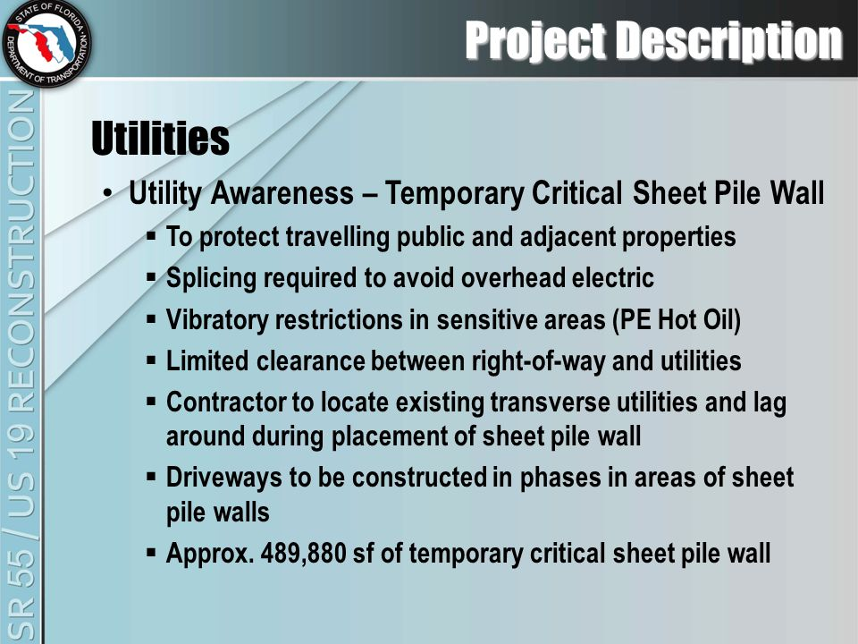 Project Description Utilities Utility Awareness – Temporary Critical Sheet Pile Wall  To protect travelling public and adjacent properties  Splicing required to avoid overhead electric  Vibratory restrictions in sensitive areas (PE Hot Oil)  Limited clearance between right-of-way and utilities  Contractor to locate existing transverse utilities and lag around during placement of sheet pile wall  Driveways to be constructed in phases in areas of sheet pile walls  Approx.